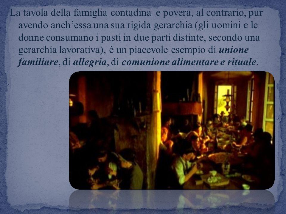 La tavola della famiglia contadina e povera, al contrario, pur avendo anchessa una sua rigida gerarchia (gli uomini e le donne consumano i pasti in du