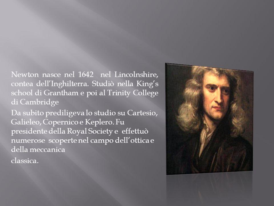 Newton nasce nel 1642 nel Lincolnshire, contea dellInghilterra. Studiò nella Kings school di Grantham e poi al Trinity College di Cambridge Da subito