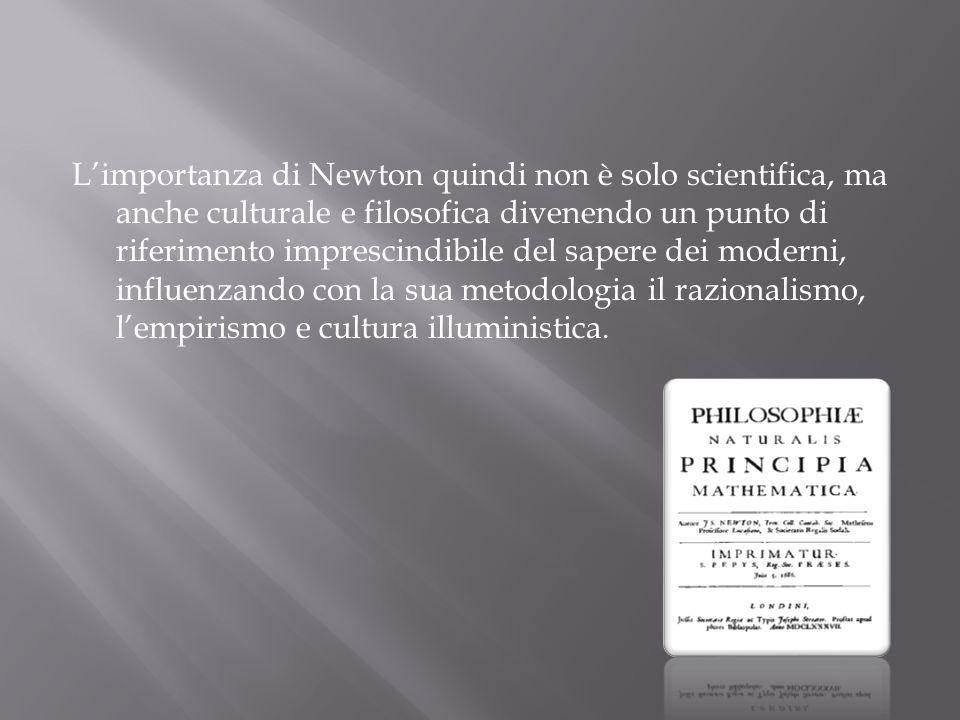 Limportanza di Newton quindi non è solo scientifica, ma anche culturale e filosofica divenendo un punto di riferimento imprescindibile del sapere dei