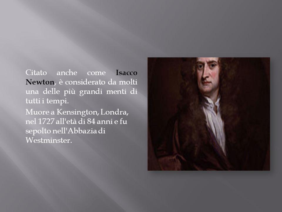 Citato anche come Isacco Newton, è considerato da molti una delle più grandi menti di tutti i tempi. Muore a Kensington, Londra, nel 1727 all'età di 8