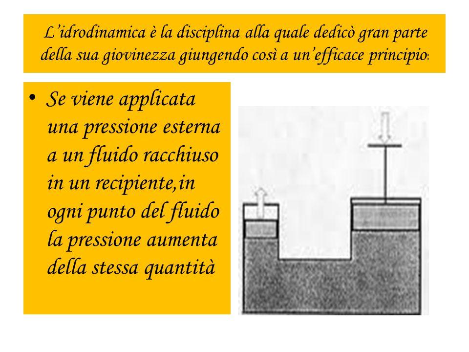 Lidrodinamica è la disciplina alla quale dedicò gran parte della sua giovinezza giungendo così a unefficace principio : Se viene applicata una pressio