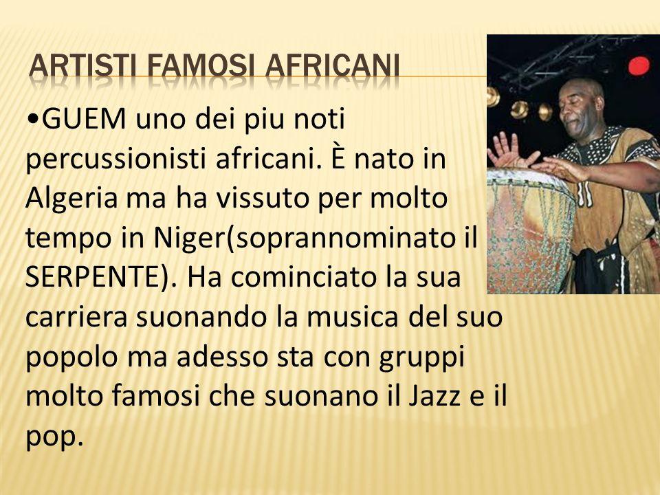GUEM uno dei piu noti percussionisti africani. È nato in Algeria ma ha vissuto per molto tempo in Niger(soprannominato il SERPENTE). Ha cominciato la