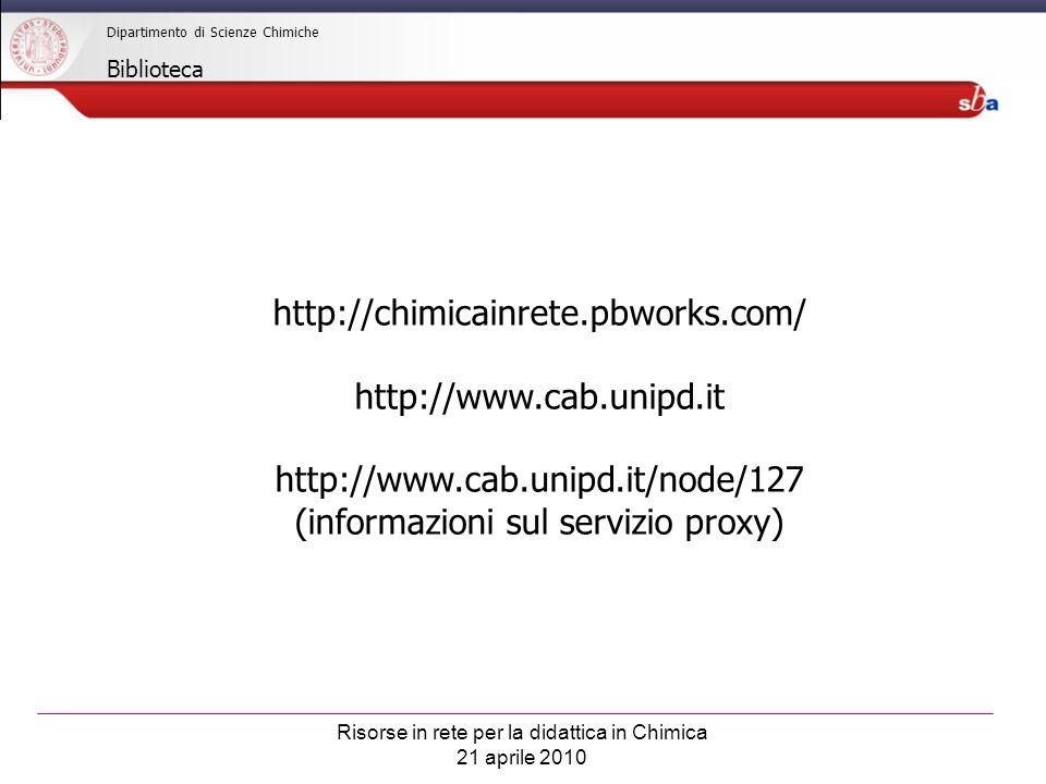 Risorse in rete per la didattica in Chimica 21 aprile 2010 Dipartimento di Scienze Chimiche Biblioteca http://chimicainrete.pbworks.com/ http://www.cab.unipd.it http://www.cab.unipd.it/node/127 (informazioni sul servizio proxy)