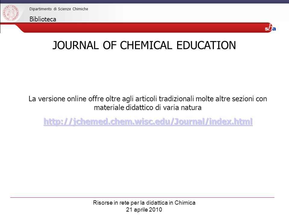 Risorse in rete per la didattica in Chimica 21 aprile 2010 Dipartimento di Scienze Chimiche Biblioteca Alcune sezioni sono ad accesso libero Altre sezioni sono accessibili solo in rete di Ateneo o via proxy JOURNAL OF CHEMICAL EDUCATION http://jchemed.chem.wisc.edu/Journal/index.html