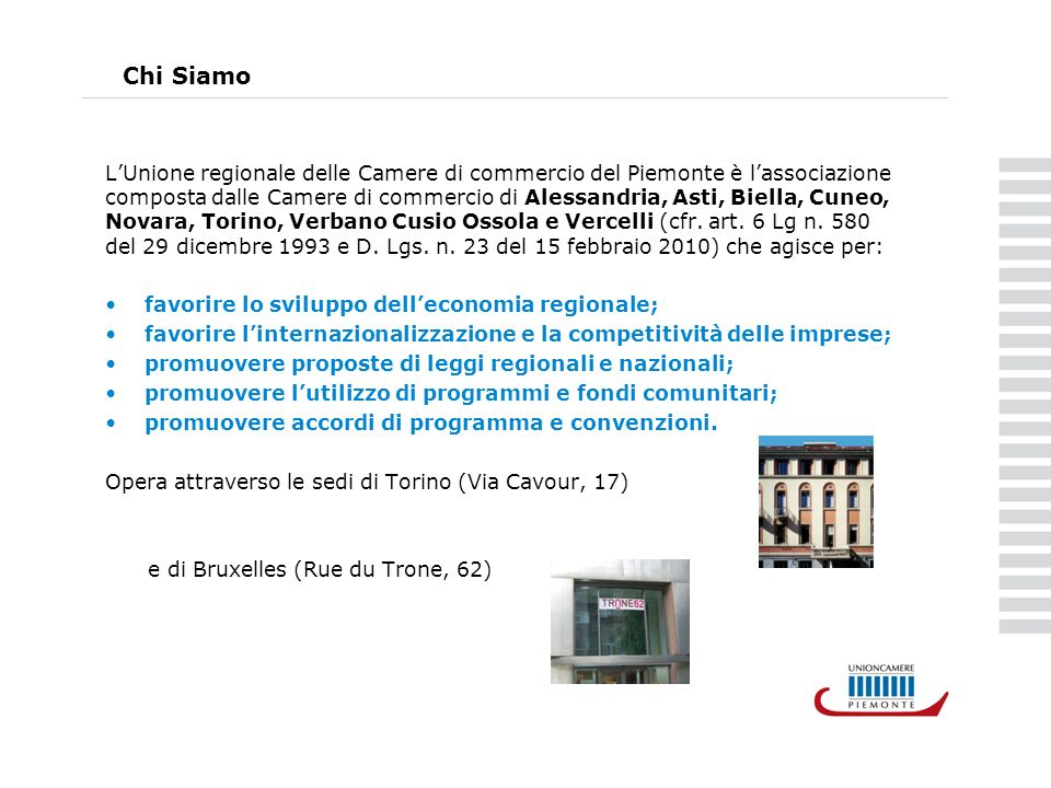 Chi Siamo LUnione regionale delle Camere di commercio del Piemonte è lassociazione composta dalle Camere di commercio di Alessandria, Asti, Biella, Cuneo, Novara, Torino, Verbano Cusio Ossola e Vercelli (cfr.