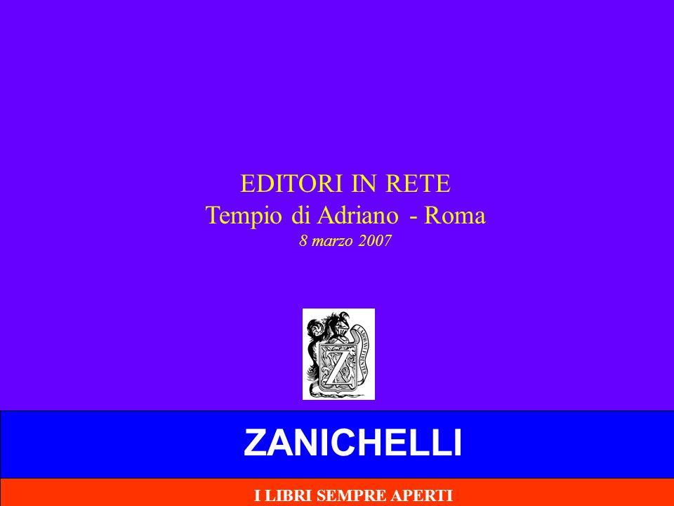 ZANICHELLI EDITORI IN RETE Tempio di Adriano - Roma 8 marzo 2007 I LIBRI SEMPRE APERTI