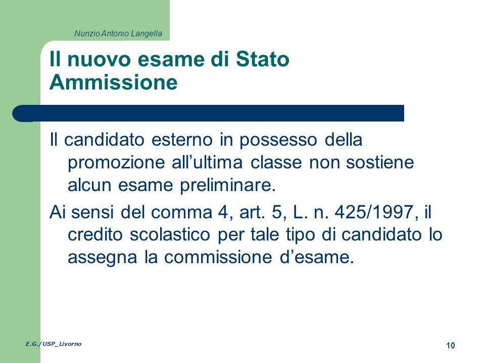 E.G./USP_Livorno 10 Nunzio Antonio Langella Il nuovo esame di Stato Ammissione Il candidato esterno in possesso della promozione allultima classe non sostiene alcun esame preliminare.