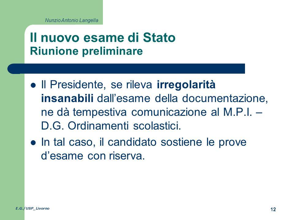 E.G./USP_Livorno 12 Nunzio Antonio Langella Il nuovo esame di Stato Riunione preliminare Il Presidente, se rileva irregolarità insanabili dallesame della documentazione, ne dà tempestiva comunicazione al M.P.I.