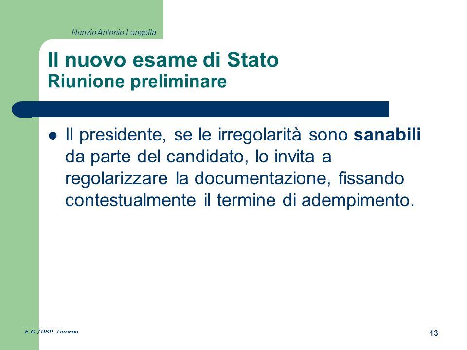 E.G./USP_Livorno 13 Nunzio Antonio Langella Il nuovo esame di Stato Riunione preliminare Il presidente, se le irregolarità sono sanabili da parte del candidato, lo invita a regolarizzare la documentazione, fissando contestualmente il termine di adempimento.