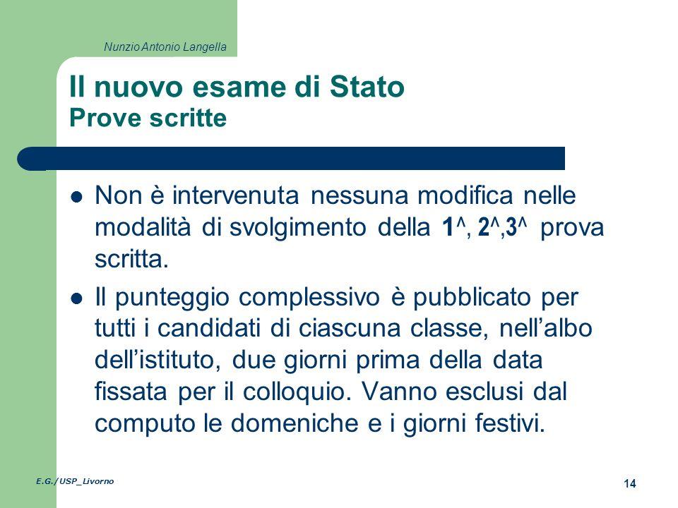 E.G./USP_Livorno 14 Nunzio Antonio Langella Il nuovo esame di Stato Prove scritte Non è intervenuta nessuna modifica nelle modalità di svolgimento della 1 ^, 2 ^, 3 ^ prova scritta.