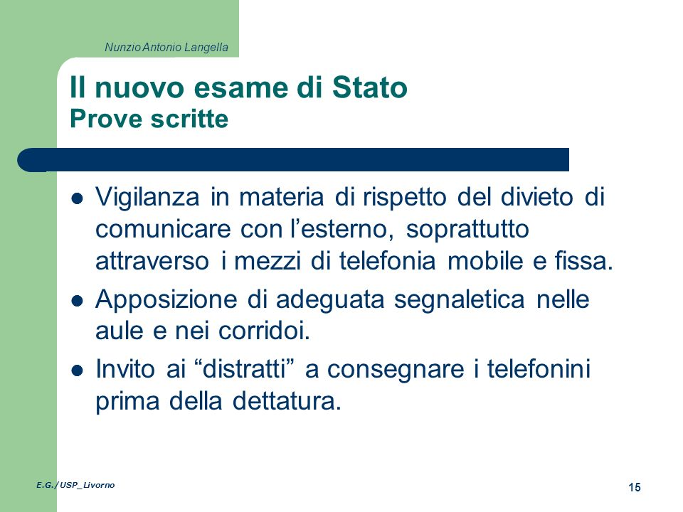 E.G./USP_Livorno 15 Nunzio Antonio Langella Il nuovo esame di Stato Prove scritte Vigilanza in materia di rispetto del divieto di comunicare con lesterno, soprattutto attraverso i mezzi di telefonia mobile e fissa.