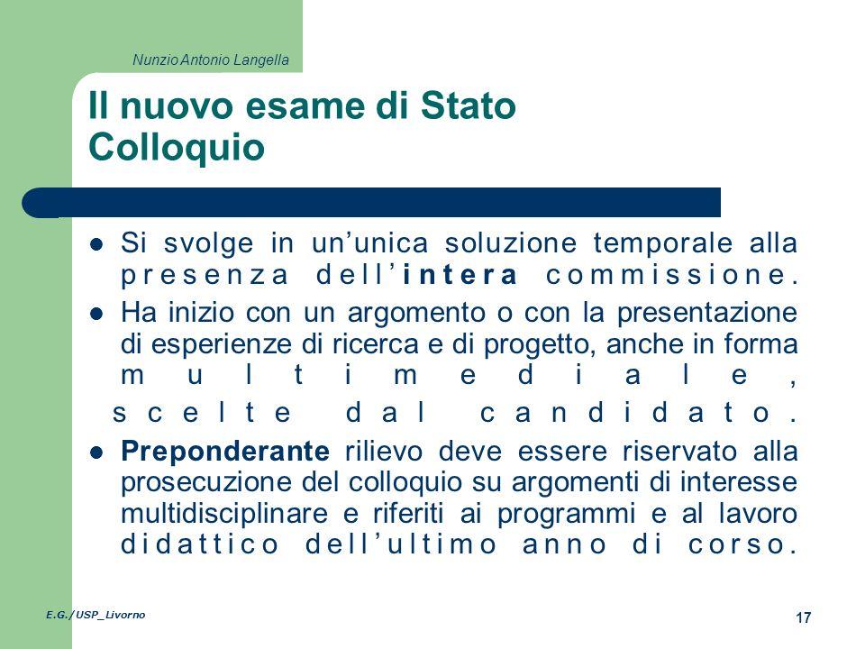 E.G./USP_Livorno 17 Nunzio Antonio Langella Il nuovo esame di Stato Colloquio Si svolge in ununica soluzione temporale alla presenza dellintera commissione.