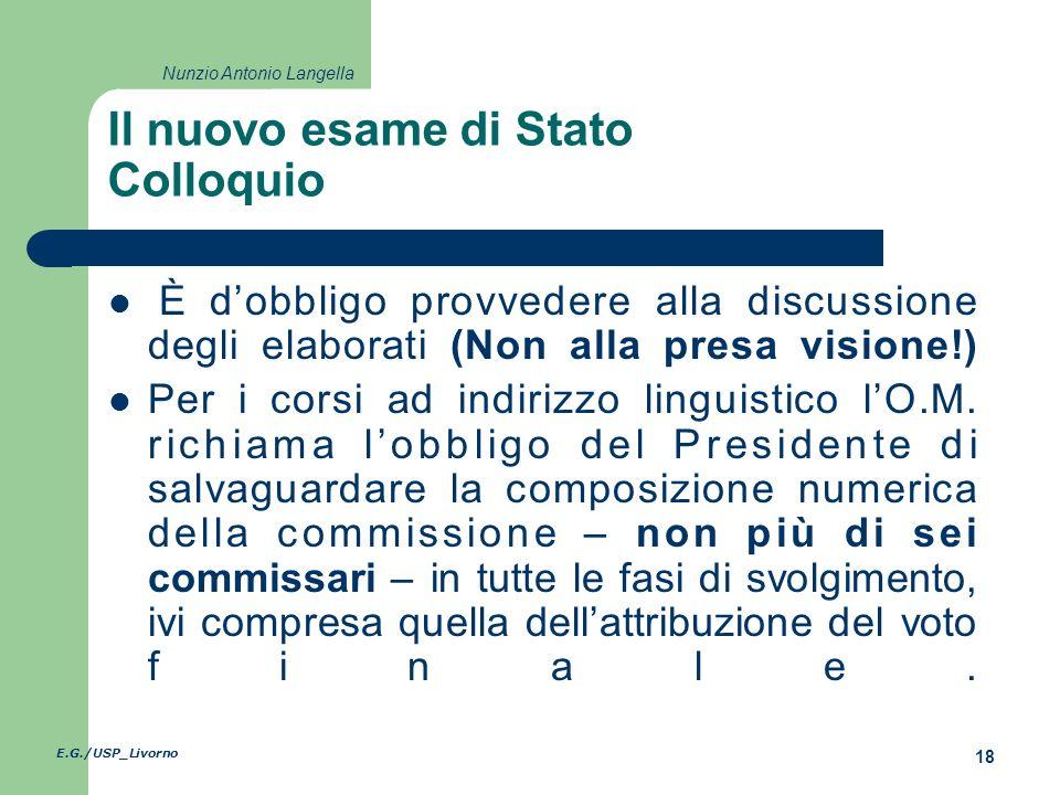 E.G./USP_Livorno 18 Nunzio Antonio Langella Il nuovo esame di Stato Colloquio È dobbligo provvedere alla discussione degli elaborati (Non alla presa visione!) Per i corsi ad indirizzo linguistico lO.M.