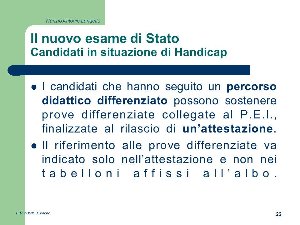 E.G./USP_Livorno 22 Nunzio Antonio Langella Il nuovo esame di Stato Candidati in situazione di Handicap I candidati che hanno seguito un percorso didattico differenziato possono sostenere prove differenziate collegate al P.E.I., finalizzate al rilascio di unattestazione.