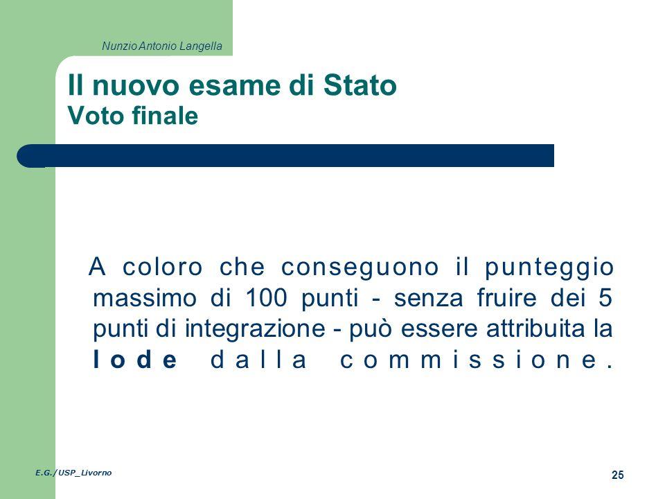 E.G./USP_Livorno 25 Nunzio Antonio Langella Il nuovo esame di Stato Voto finale A coloro che conseguono il punteggio massimo di 100 punti - senza fruire dei 5 punti di integrazione - può essere attribuita la lode dalla commissione.