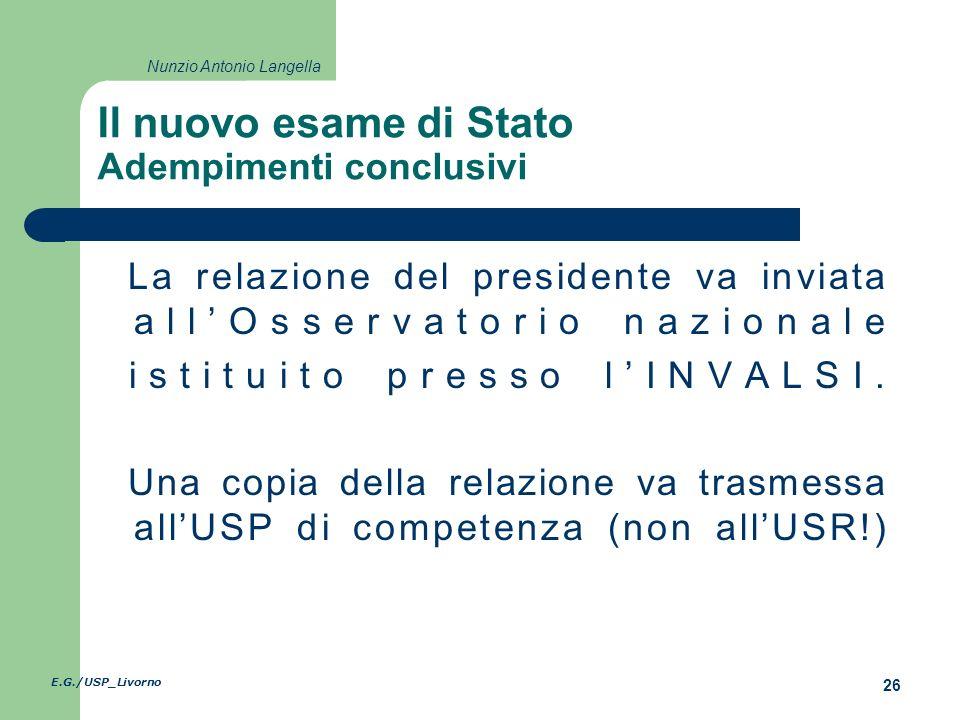 E.G./USP_Livorno 26 Nunzio Antonio Langella Il nuovo esame di Stato Adempimenti conclusivi La relazione del presidente va inviata allOsservatorio nazionale istituito presso lINVALSI.