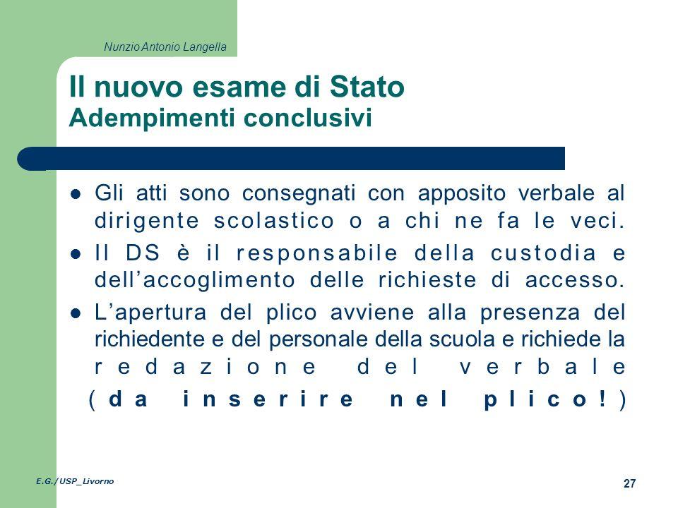 E.G./USP_Livorno 27 Nunzio Antonio Langella Il nuovo esame di Stato Adempimenti conclusivi Gli atti sono consegnati con apposito verbale al dirigente scolastico o a chi ne fa le veci.