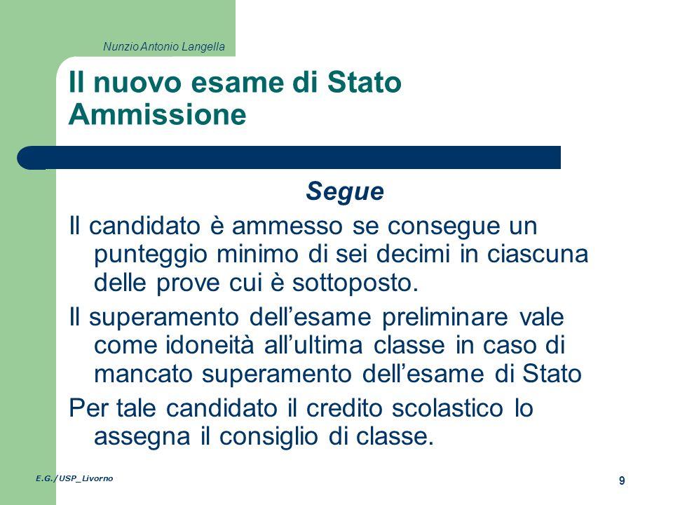 E.G./USP_Livorno 9 Nunzio Antonio Langella Il nuovo esame di Stato Ammissione Segue Il candidato è ammesso se consegue un punteggio minimo di sei decimi in ciascuna delle prove cui è sottoposto.
