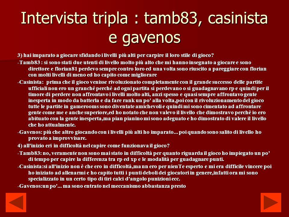 Intervista tripla : tamb83, casinista e gavenos 3) hai imparato a giocare sfidando i livelli più alti per carpire il loro stile di gioco.