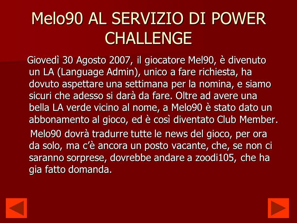 Melo90 AL SERVIZIO DI POWER CHALLENGE Giovedì 30 Agosto 2007, il giocatore Mel90, è divenuto un LA (Language Admin), unico a fare richiesta, ha dovuto aspettare una settimana per la nomina, e siamo sicuri che adesso si darà da fare.
