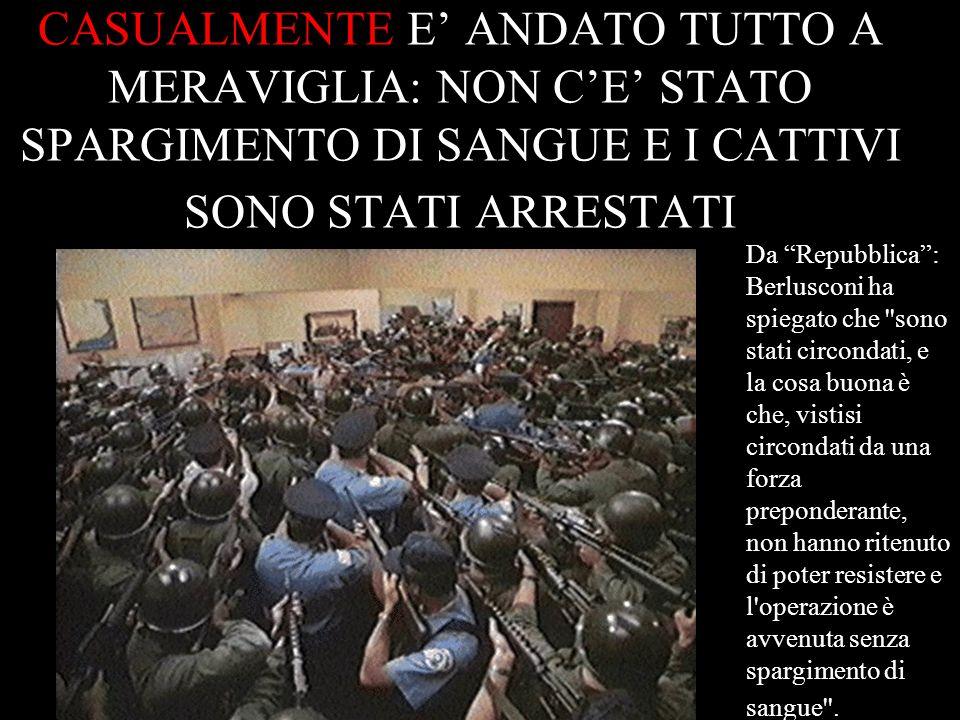 CASUALMENTE E ANDATO TUTTO A MERAVIGLIA: NON CE STATO SPARGIMENTO DI SANGUE E I CATTIVI SONO STATI ARRESTATI Da Repubblica: Berlusconi ha spiegato che