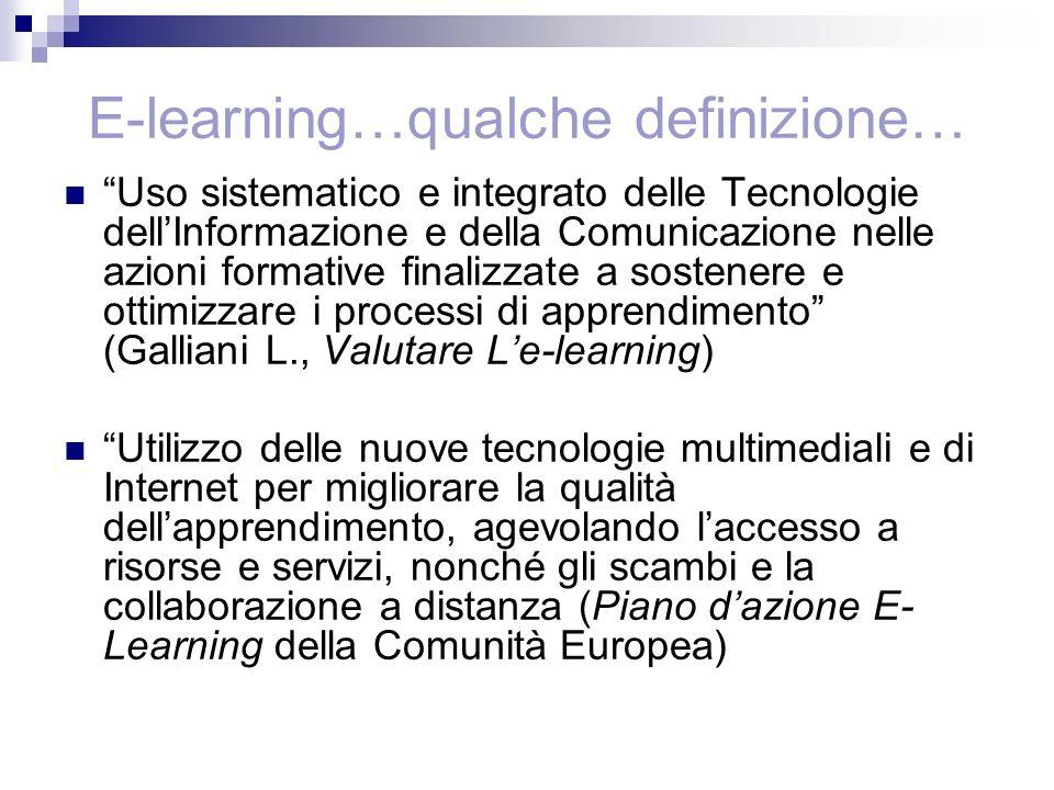 E-learning…qualche definizione… Uso sistematico e integrato delle Tecnologie dellInformazione e della Comunicazione nelle azioni formative finalizzate a sostenere e ottimizzare i processi di apprendimento (Galliani L., Valutare Le-learning) Utilizzo delle nuove tecnologie multimediali e di Internet per migliorare la qualità dellapprendimento, agevolando laccesso a risorse e servizi, nonché gli scambi e la collaborazione a distanza (Piano dazione E- Learning della Comunità Europea)
