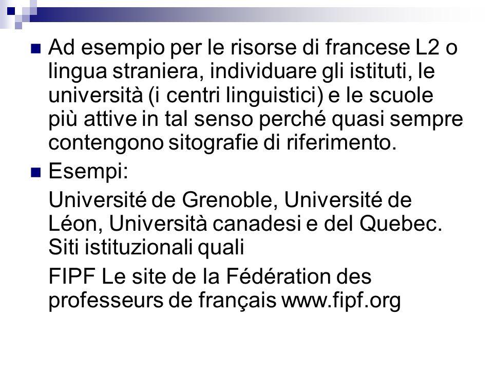 Ad esempio per le risorse di francese L2 o lingua straniera, individuare gli istituti, le università (i centri linguistici) e le scuole più attive in tal senso perché quasi sempre contengono sitografie di riferimento.