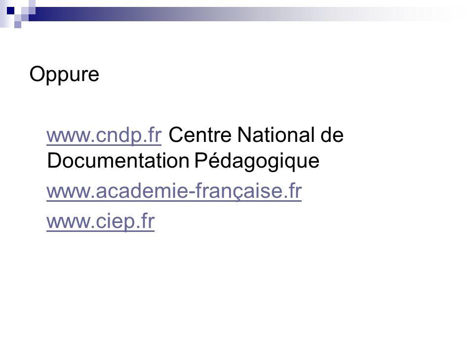 Oppure www.cndp.fr Centre National de Documentation Pédagogiquewww.cndp.fr www.academie-française.fr www.ciep.fr