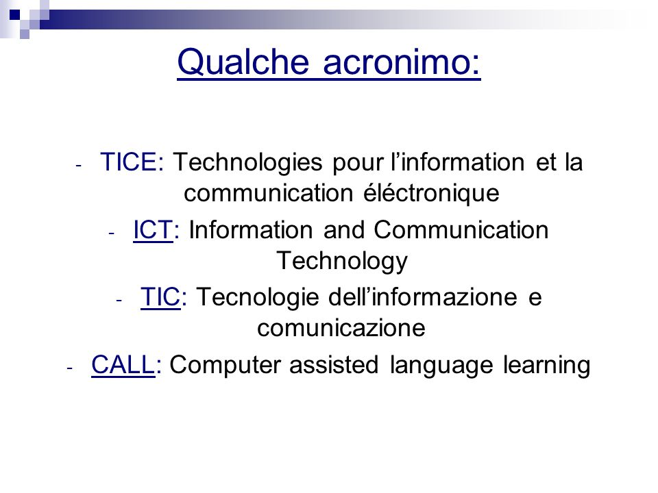 Qualche acronimo: - TICE: Technologies pour linformation et la communication éléctronique - ICT: Information and Communication Technology - TIC: Tecnologie dellinformazione e comunicazione - CALL: Computer assisted language learning