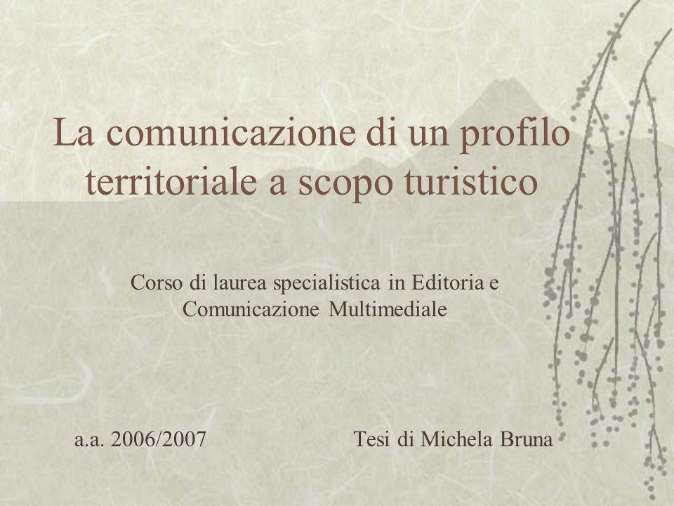 La comunicazione di un profilo territoriale a scopo turistico Corso di laurea specialistica in Editoria e Comunicazione Multimediale a.a. 2006/2007 Te