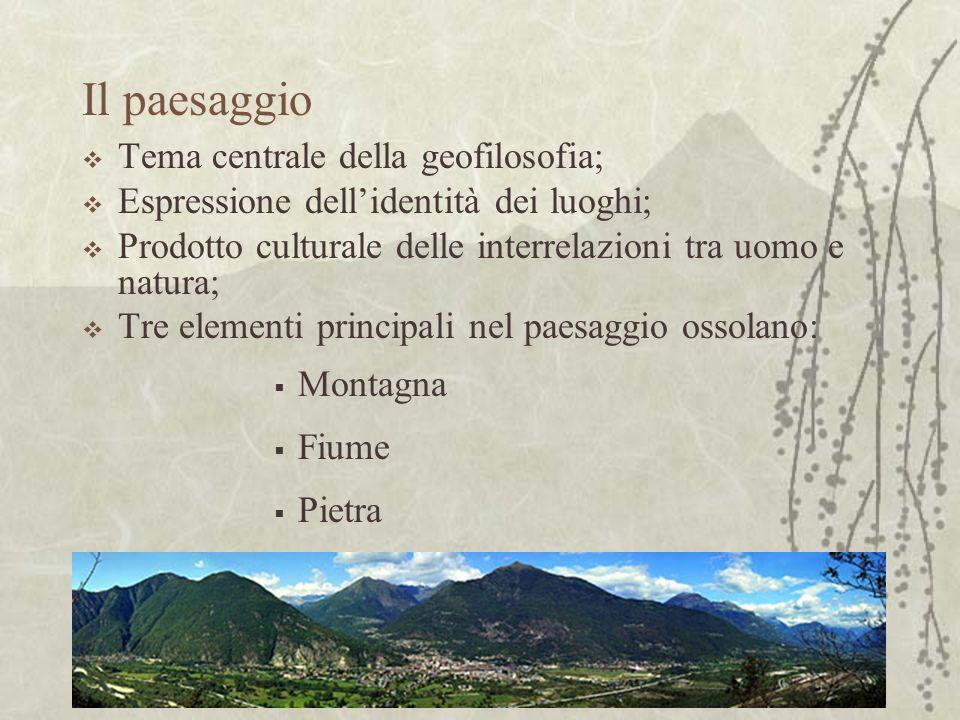 Il paesaggio Tema centrale della geofilosofia; Espressione dellidentità dei luoghi; Prodotto culturale delle interrelazioni tra uomo e natura; Tre elementi principali nel paesaggio ossolano: Montagna Fiume Pietra