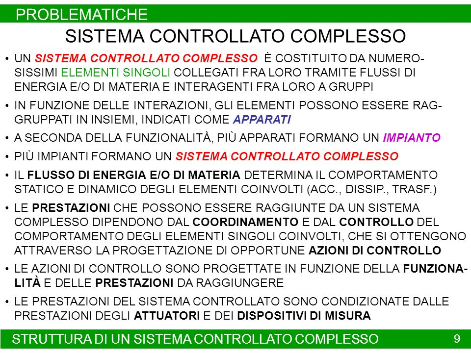 AI III - 9 SISTEMA CONTROLLATO COMPLESSO UN SISTEMA CONTROLLATO COMPLESSO È COSTITUITO DA NUMERO- SISSIMI ELEMENTI SINGOLI COLLEGATI FRA LORO TRAMITE FLUSSI DI ENERGIA E/O DI MATERIA E INTERAGENTI FRA LORO A GRUPPI IN FUNZIONE DELLE INTERAZIONI, GLI ELEMENTI POSSONO ESSERE RAG- GRUPPATI IN INSIEMI, INDICATI COME APPARATI A SECONDA DELLA FUNZIONALITÀ, PIÙ APPARATI FORMANO UN IMPIANTO PIÙ IMPIANTI FORMANO UN SISTEMA CONTROLLATO COMPLESSO IL FLUSSO DI ENERGIA E/O DI MATERIA DETERMINA IL COMPORTAMENTO STATICO E DINAMICO DEGLI ELEMENTI COINVOLTI (ACC., DISSIP., TRASF.) LE PRESTAZIONI CHE POSSONO ESSERE RAGGIUNTE DA UN SISTEMA COMPLESSO DIPENDONO DAL COORDINAMENTO E DAL CONTROLLO DEL COMPORTAMENTO DEGLI ELEMENTI SINGOLI COINVOLTI, CHE SI OTTENGONO ATTRAVERSO LA PROGETTAZIONE DI OPPORTUNE AZIONI DI CONTROLLO LE AZIONI DI CONTROLLO SONO PROGETTATE IN FUNZIONE DELLA FUNZIONA- LITÀ E DELLE PRESTAZIONI DA RAGGIUNGERE LE PRESTAZIONI DEL SISTEMA CONTROLLATO SONO CONDIZIONATE DALLE PRESTAZIONI DEGLI ATTUATORI E DEI DISPOSITIVI DI MISURA STRUTTURA DI UN SISTEMA CONTROLLATO COMPLESSO PROBLEMATICHE 9