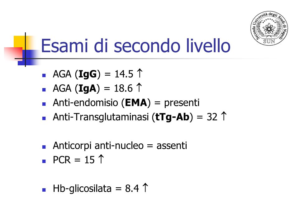 Esami di secondo livello AGA (IgG) = 14.5 AGA (IgA) = 18.6 Anti-endomisio (EMA) = presenti Anti-Transglutaminasi (tTg-Ab) = 32 Anticorpi anti-nucleo =