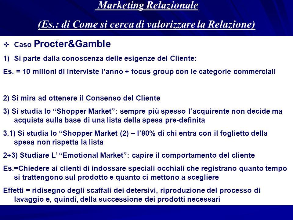 Marketing Relazionale (Es.: di Come si cerca di valorizzare la Relazione) Caso Procter&Gamble 1)Si parte dalla conoscenza delle esigenze del Cliente: