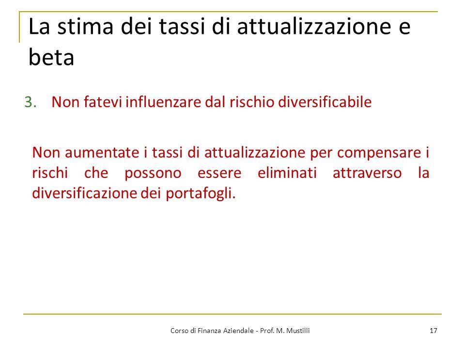 17Corso di Finanza Aziendale - Prof. M. Mustilli La stima dei tassi di attualizzazione e beta 3.Non fatevi influenzare dal rischio diversificabile Non