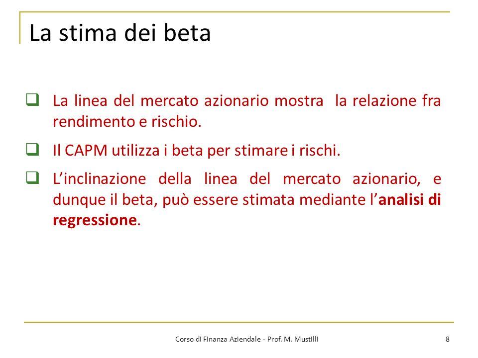 La stima dei beta 8Corso di Finanza Aziendale - Prof. M. Mustilli La linea del mercato azionario mostra la relazione fra rendimento e rischio. Il CAPM