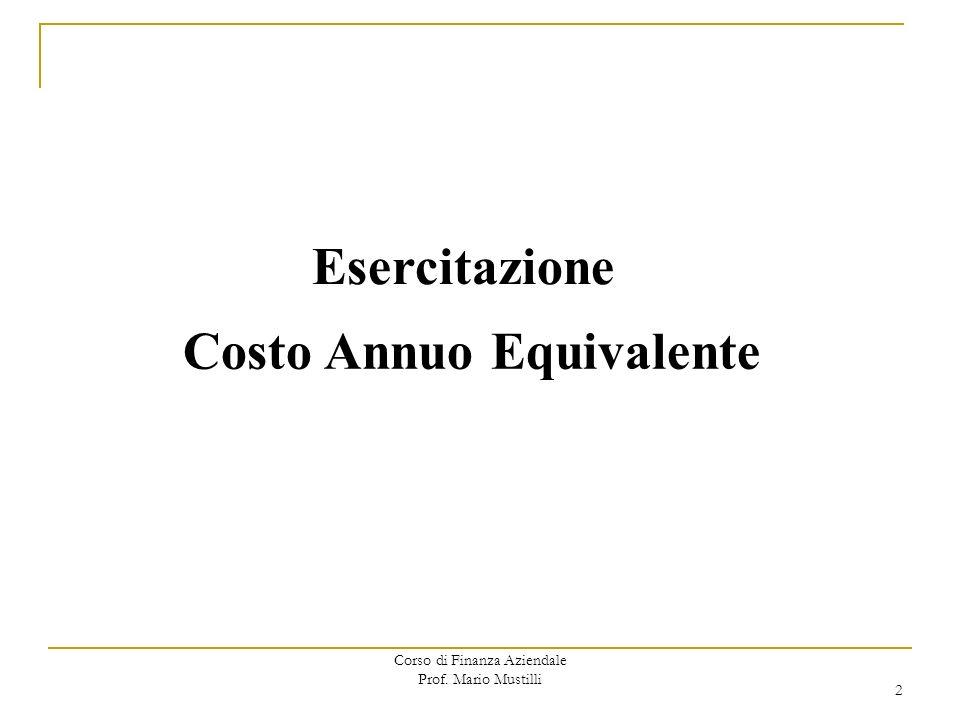 Corso di Finanza Aziendale Prof. Mario Mustilli Esercitazione Costo Annuo Equivalente 2