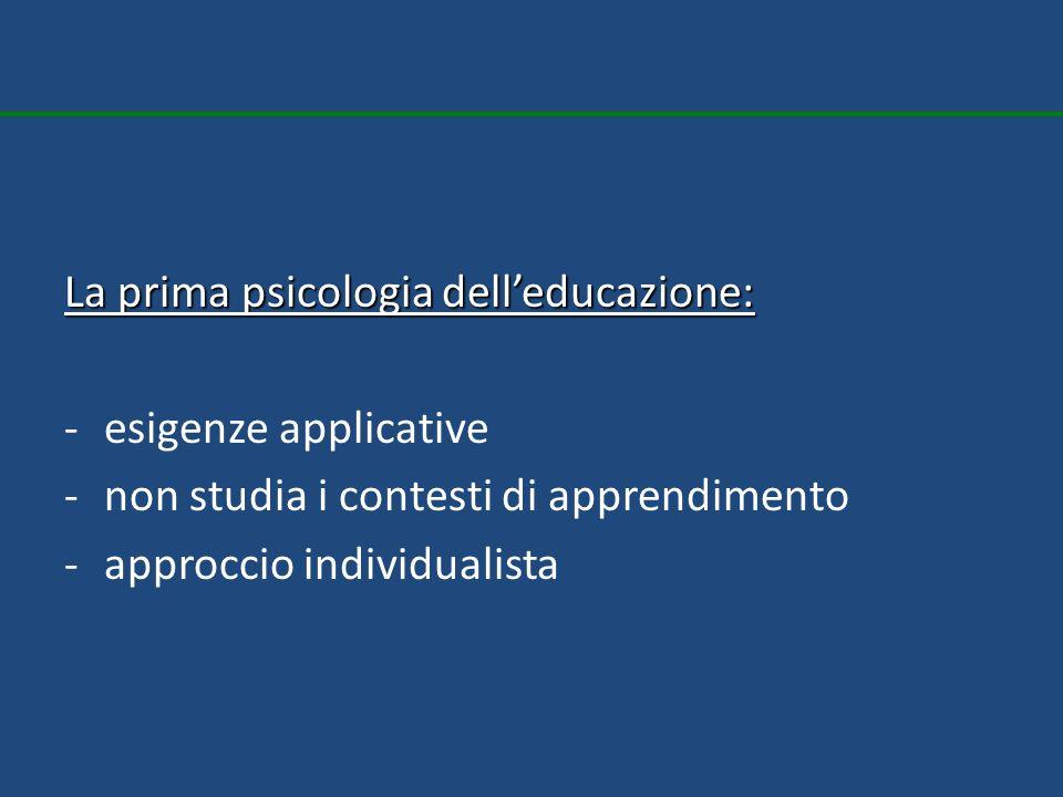 La prima psicologia delleducazione: -esigenze applicative -non studia i contesti di apprendimento -approccio individualista