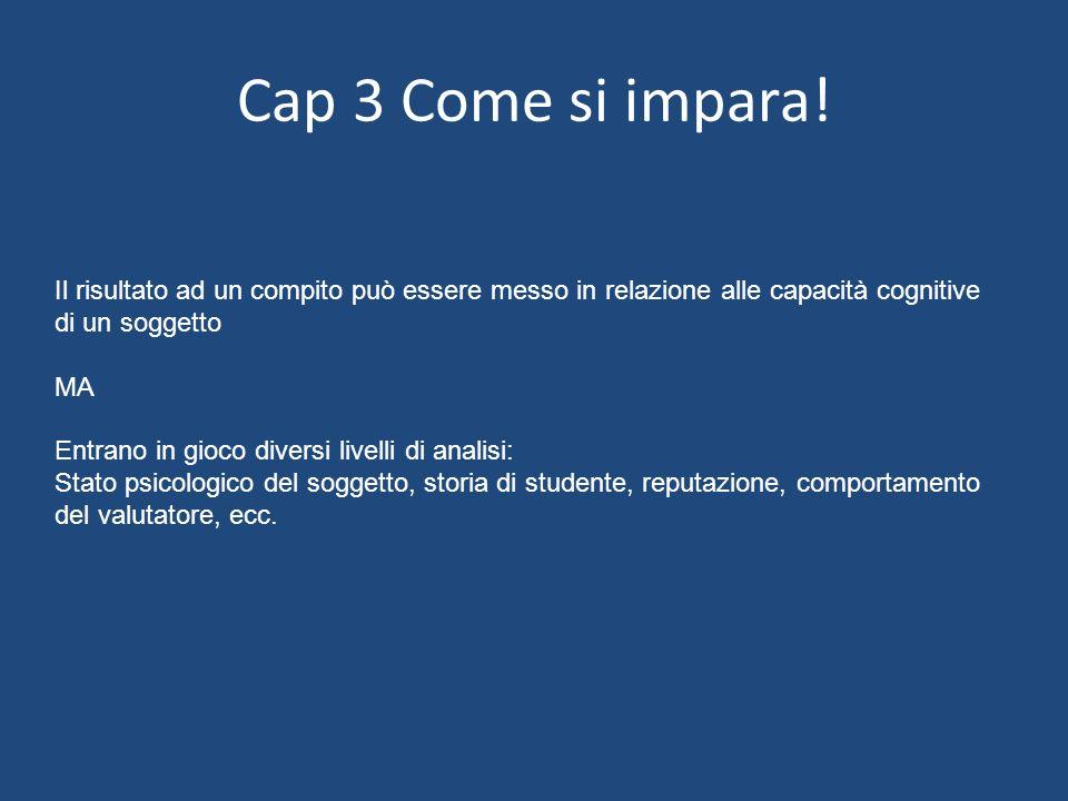 Cap 3 Come si impara! Il risultato ad un compito può essere messo in relazione alle capacità cognitive di un soggetto MA Entrano in gioco diversi live