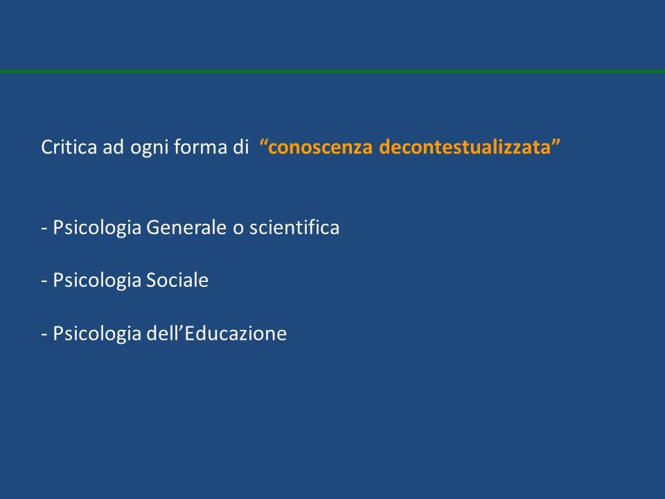 Critica ad ogni forma di conoscenza decontestualizzata - Psicologia Generale o scientifica - Psicologia Sociale - Psicologia dellEducazione