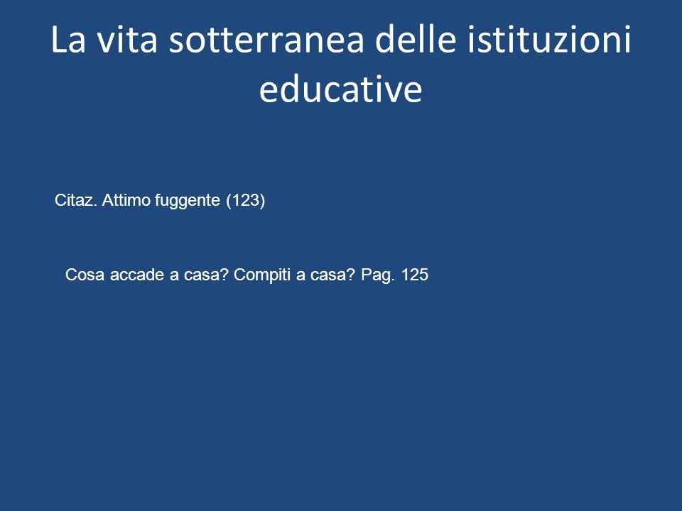 La vita sotterranea delle istituzioni educative Citaz. Attimo fuggente (123) Cosa accade a casa? Compiti a casa? Pag. 125