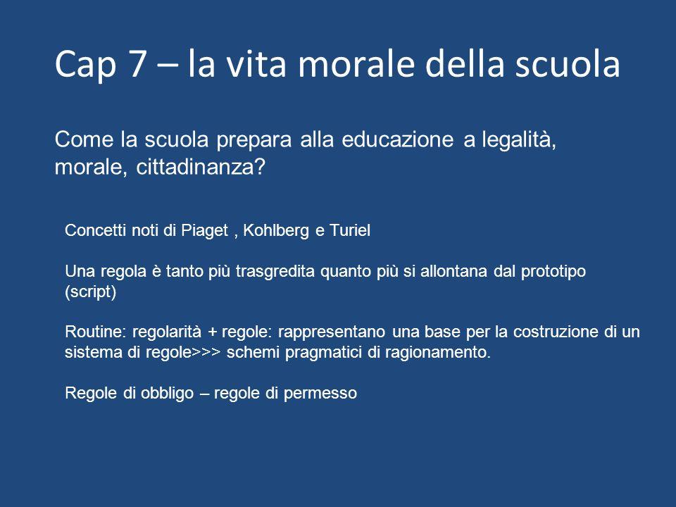 Cap 7 – la vita morale della scuola Come la scuola prepara alla educazione a legalità, morale, cittadinanza? Concetti noti di Piaget, Kohlberg e Turie