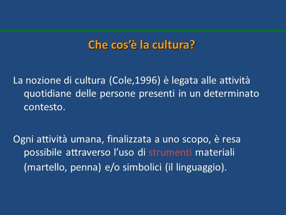 Che cosè la cultura? La nozione di cultura (Cole,1996) è legata alle attività quotidiane delle persone presenti in un determinato contesto. Ogni attiv