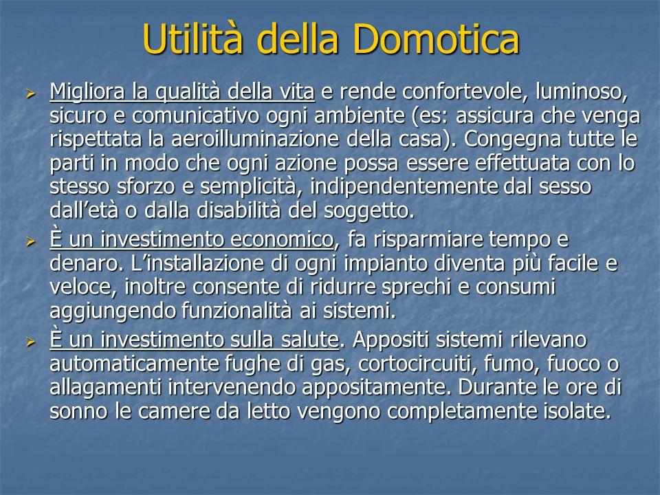 Utilità della Domotica Migliora la qualità della vita e rende confortevole, luminoso, sicuro e comunicativo ogni ambiente (es: assicura che venga risp
