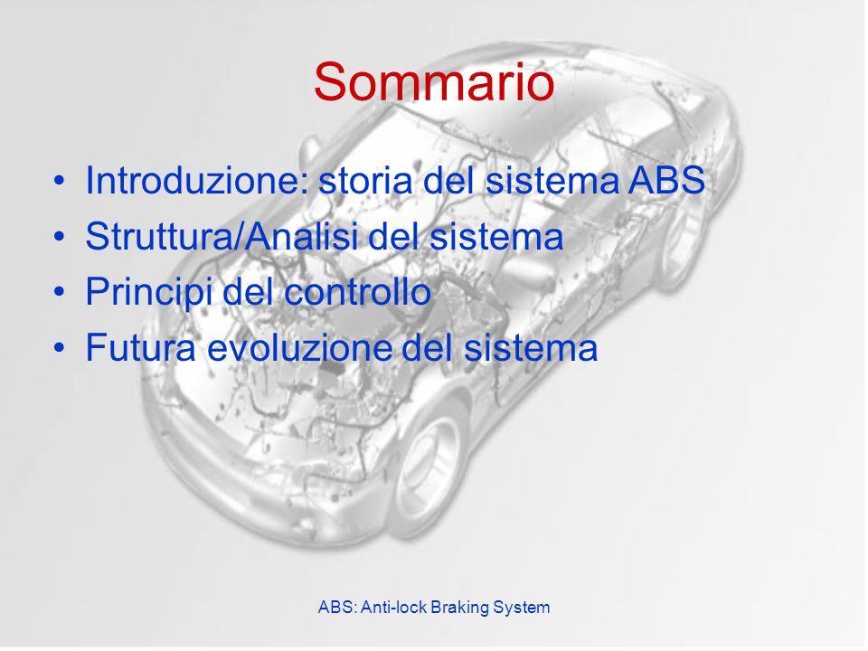 ABS: Anti-lock Braking System Sommario Introduzione: storia del sistema ABS Struttura/Analisi del sistema Principi del controllo Futura evoluzione del