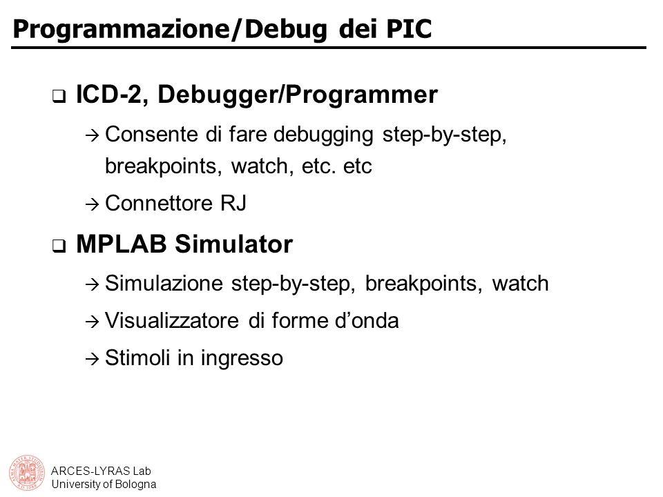 ARCES-LYRAS Lab University of Bologna Programmazione/Debug dei PIC ICD-2, Debugger/Programmer Consente di fare debugging step-by-step, breakpoints, watch, etc.