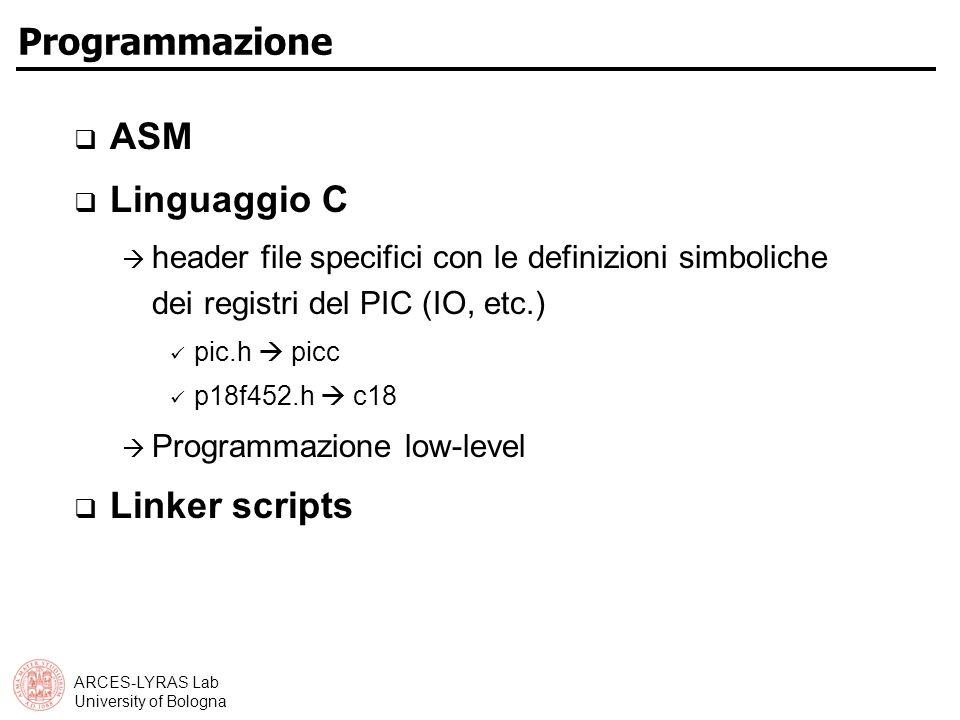 ARCES-LYRAS Lab University of Bologna Programmazione ASM Linguaggio C header file specifici con le definizioni simboliche dei registri del PIC (IO, etc.) pic.h picc p18f452.h c18 Programmazione low-level Linker scripts