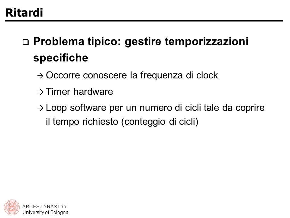 ARCES-LYRAS Lab University of Bologna Ritardi Problema tipico: gestire temporizzazioni specifiche Occorre conoscere la frequenza di clock Timer hardware Loop software per un numero di cicli tale da coprire il tempo richiesto (conteggio di cicli)