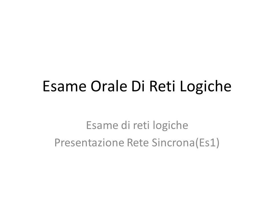 Esame Orale Di Reti Logiche Esame di reti logiche Presentazione Rete Sincrona(Es1)