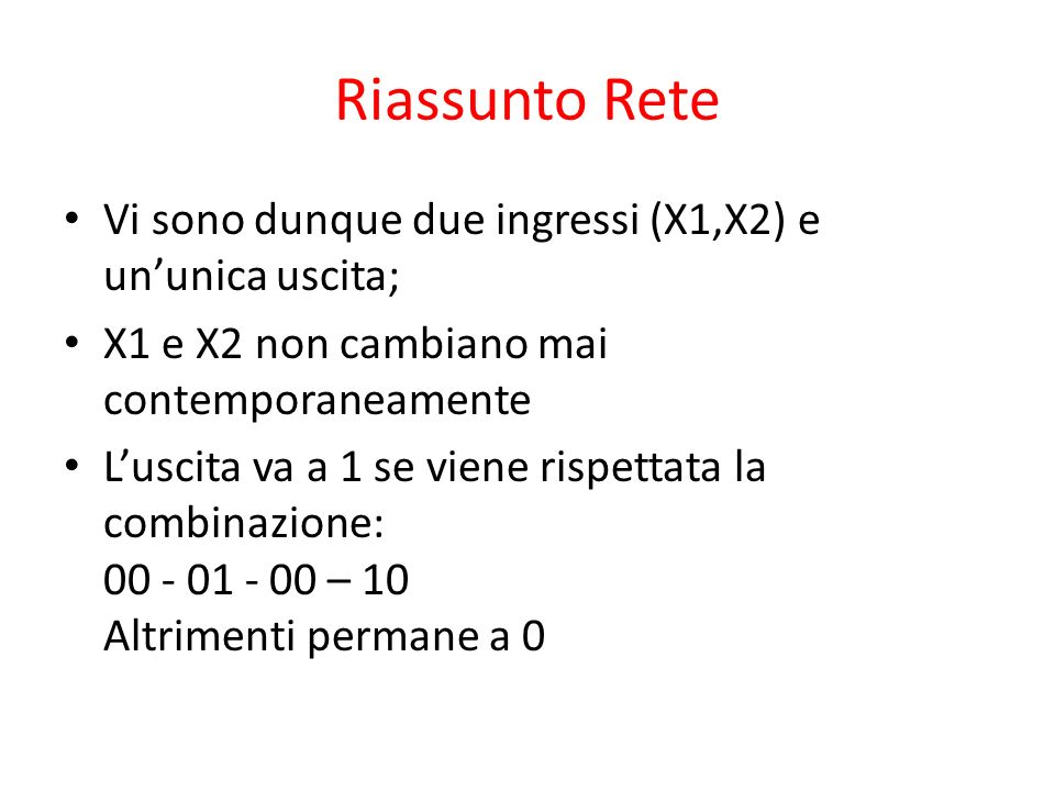Riassunto Rete Vi sono dunque due ingressi (X1,X2) e ununica uscita; X1 e X2 non cambiano mai contemporaneamente Luscita va a 1 se viene rispettata la combinazione: 00 - 01 - 00 – 10 Altrimenti permane a 0